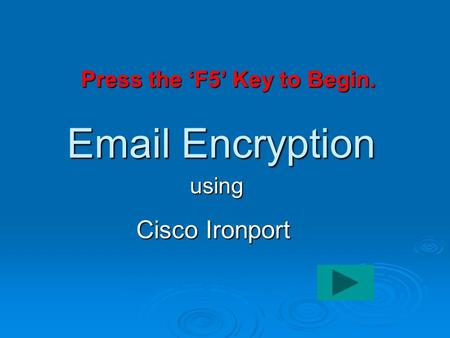 Email Encryption Cisco Ironport using Click here to begin Press the 'F5' Key to Begin.