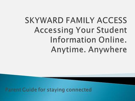 Parent Guide for staying connected. To Begin using Skyward Family Access you will need:  A computer connected to the internet  A web browser (Windows.