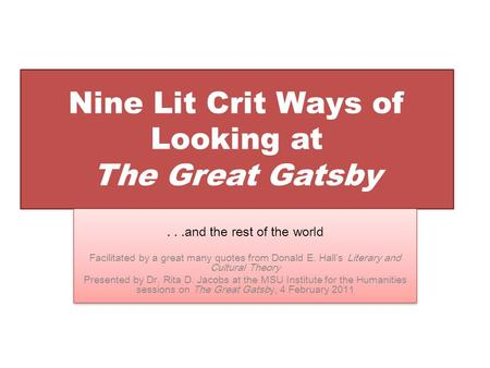 Nine Lit Crit Ways of Looking at The Great Gatsby...and the rest of the world Facilitated by a great many quotes from Donald E. Hall's Literary and Cultural.