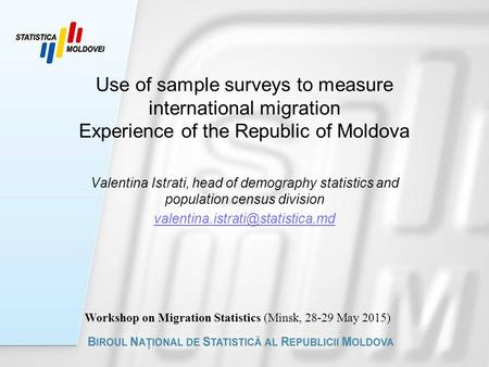 Use of sample surveys to measure international migration Experience of the Republic of Moldova Valentina Istrati, head of demography statistics and population.