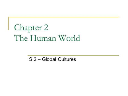 Chapter 2 The Human World S.2 – Global Cultures. Culture What do you think culture is? The way of life of a group of people Share similar beliefs and.
