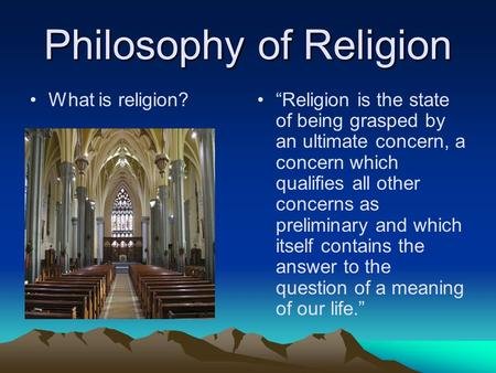 "Philosophy of Religion What is religion? ""Religion is the state of being grasped by an ultimate concern, a concern which qualifies all other concerns as."