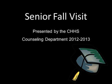 Senior Fall Visit Presented by the CHHS Counseling Department 2012-2013.