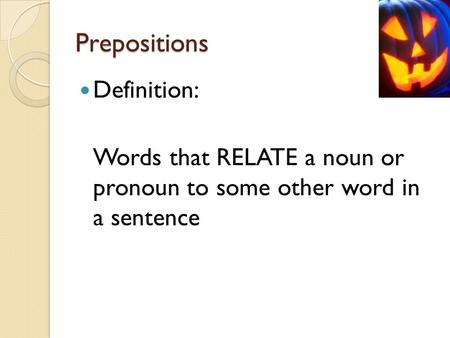 Prepositions Definition: Words that RELATE a noun or pronoun to some other word in a sentence.
