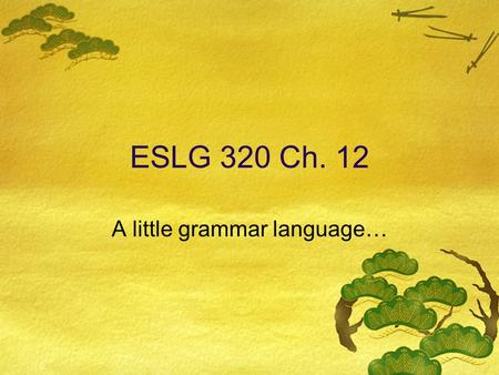 ESLG 320 Ch. 12 A little grammar language…. Parts of Speech  Noun: a person/place/thing/idea  Verb: an action or a state of being  Adjective: a word.