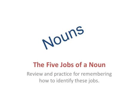 Nouns The Five Jobs of a Noun Review and practice for remembering how to identify these jobs.