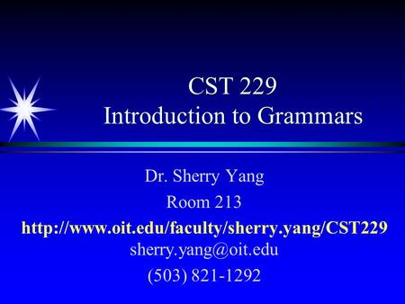 CST 229 Introduction to Grammars Dr. Sherry Yang Room 213  (503) 821-1292.