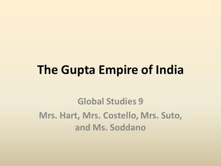 The Gupta Empire of India Global Studies 9 Mrs. Hart, Mrs. Costello, Mrs. Suto, and Ms. Soddano.