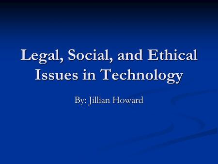 Legal, Social, and Ethical Issues in Technology By: Jillian Howard.