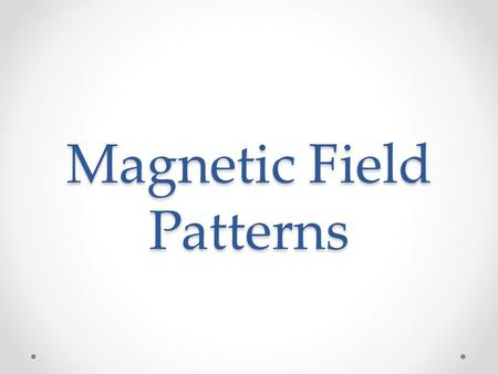 Magnetic Field Patterns. A Quick Review of Magnetic Fields
