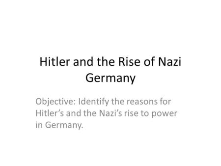 <strong>Hitler</strong> and the <strong>Rise</strong> <strong>of</strong> Nazi Germany Objective: Identify the reasons for <strong>Hitler</strong>'s and the Nazi's <strong>rise</strong> to power in Germany.