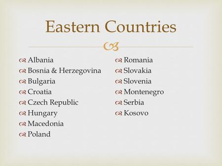  Eastern Countries  Albania  Bosnia & Herzegovina  Bulgaria  Croatia  Czech Republic  Hungary  Macedonia  Poland  Romania  Slovakia  Slovenia.