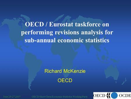 OECD Short-Term Economic Statistics Working PartyJune 25-27 2007 Richard McKenzie OECD OECD / Eurostat taskforce on performing revisions analysis for sub-annual.