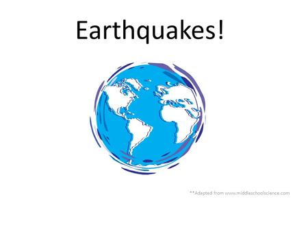Earthquakes! **Adapted from www.middleschoolscience.com.