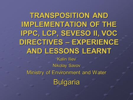 TRANSPOSITION AND IMPLEMENTATION OF THE IPPC, LCP, SEVESO II, VOC DIRECTIVES – EXPERIENCE AND LESSONS LEARNT Kalin Iliev Nikolay Savov Ministry of Environment.