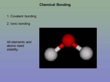 Chemical Bonding 1. Covalent bonding 2. Ionic bonding All elements and atoms need stability.