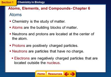 Atoms  Chemistry is the study of matter. Atoms, Elements, and Compounds- Chapter 6  Atoms are the building blocks of matter. Section 1 Chemistry in.