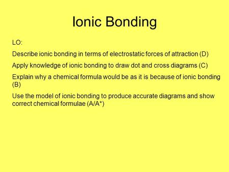 Ionic Bonding LO: Describe ionic bonding in terms of electrostatic forces of attraction (D) Apply knowledge of ionic bonding to draw dot and cross diagrams.