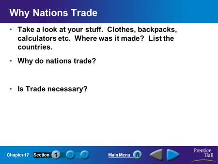 Chapter 17SectionMain Menu Why Nations Trade Take a look at your stuff. Clothes, backpacks, calculators etc. Where was it made? List the countries. Why.