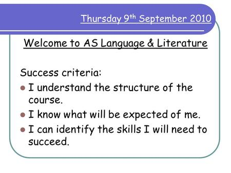 Thursday 9 th September 2010 Welcome to AS Language & Literature Success criteria: I understand the structure of the course. I know what will be expected.