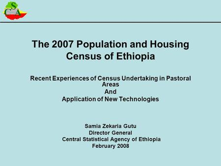 The 2007 Population and Housing Census of Ethiopia Recent Experiences of Census Undertaking in Pastoral Areas And Application of New Technologies Samia.