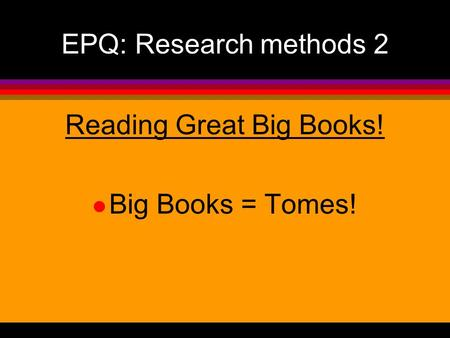 EPQ: Research methods 2 Reading Great Big Books! l Big Books = Tomes!