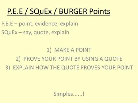 P.E.E / SQuEx / BURGER Points P.E.E – point, evidence, explain SQuEx – say, quote, explain 1)MAKE A POINT 2)PROVE YOUR POINT BY USING A QUOTE 3)EXPLAIN.
