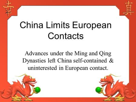 China Limits European Contacts Advances under the Ming and Qing Dynasties left China self-contained & uninterested in European contact.