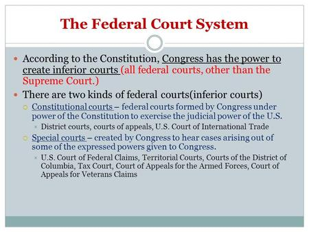 The Federal Court System According to the Constitution, Congress has the power to create inferior courts (all federal courts, other than the Supreme Court.)
