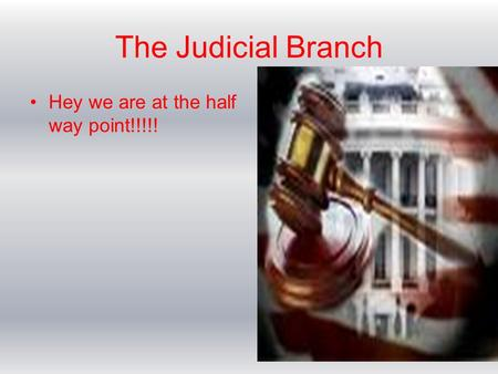 The Judicial Branch Hey we are at the half way point!!!!!