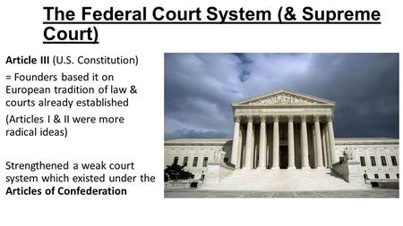 The Federal Court System (& Supreme Court) Article III (U.S. Constitution) = Founders based it on European tradition of law & courts already established.