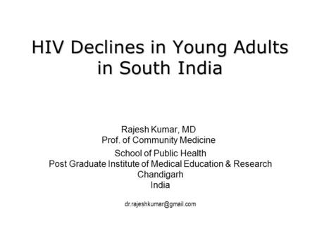 HIV Declines in Young Adults in South India Rajesh Kumar, MD Prof. of Community Medicine School of Public Health Post Graduate Institute of Medical Education.