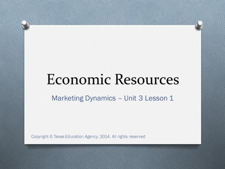 Economic Resources Marketing Dynamics – Unit 3 Lesson 1 Copyright © Texas Education Agency, 2014. All rights reserved.