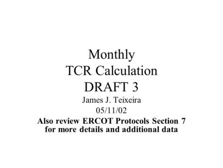 Monthly TCR Calculation DRAFT 3 James J. Teixeira 05/11/02 Also review ERCOT Protocols Section 7 for more details and additional data.