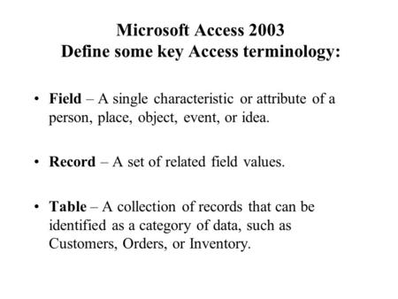 Microsoft Access 2003 Define some key Access terminology: Field – A single characteristic or attribute of a person, place, object, event, or idea. Record.