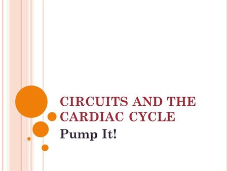 CIRCUITS AND THE CARDIAC CYCLE Pump It!. RECALL THE HEART A series of FOURS : 4 CHAMBERS: two ATRIA and two VENTRICLES 4 VALVES: two ATRIOVENTRICULAR.