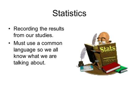Statistics Recording the results from our studies. Must use a common language so we all know what we are talking about.