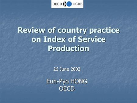 Review of country practice on Index of Service Production 26 June 2003 Eun-Pyo HONG OECD.