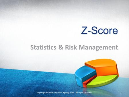 Copyright © Texas Education Agency, 2012. All rights reserved. Z-Score Statistics & Risk Management 1 Copyright © Texas Education Agency, 2012. All rights.