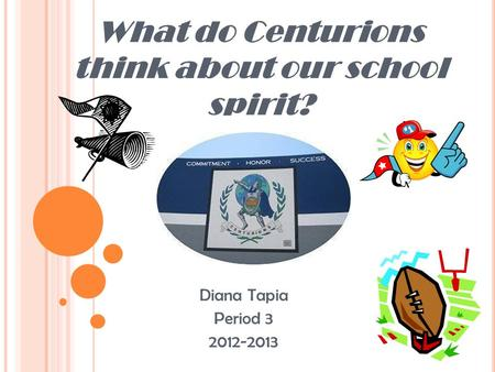 What do Centurions think about our school spirit? Diana Tapia Period 3 2012-2013.