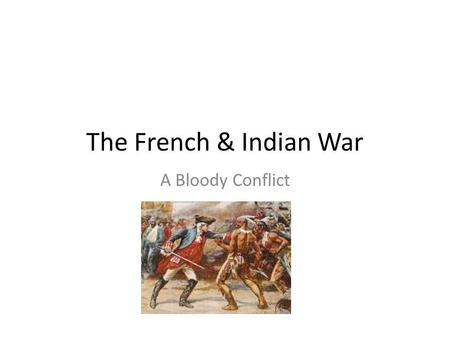 The French & Indian War A Bloody Conflict. The Western Movement British colonists move into French territory The French were not happy!