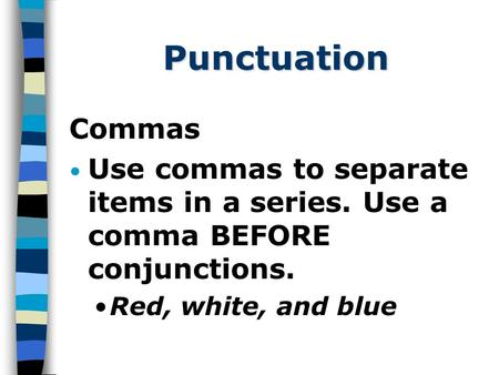 Punctuation Commas Use commas to separate items in a series. Use a comma BEFORE conjunctions. Red, white, and blue.