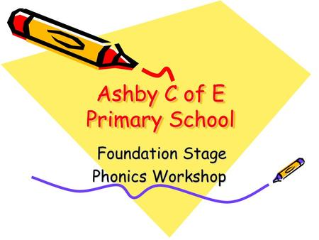 Ashby C of E Primary School Foundation Stage Foundation Stage Phonics Workshop.