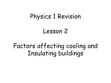 Physics 1 Revision Lesson 2 Factors affecting cooling and Insulating buildings.