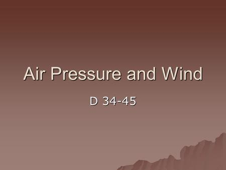 Air Pressure and Wind D 34-45. How can air pressure change? 1. Volume  large volume of air means there will be less pressure 2. Height above Earth's.