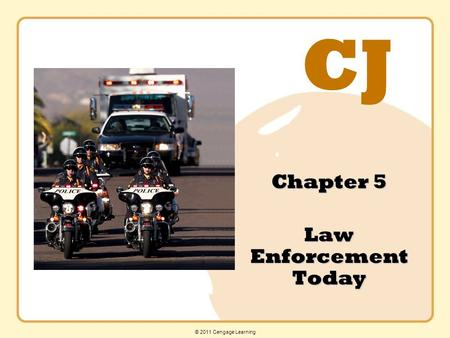 CJ © 2011 Cengage Learning Chapter 5 Law Enforcement Today.