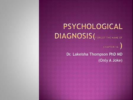 Dr. Lakeisha Thompson PhD MD (Only A Joke).  Schizophrenia is a mental disorder that makes it difficult to tell the difference between real and unreal.