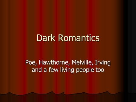 Dark Romantics Poe, Hawthorne, Melville, Irving and a few living people too.