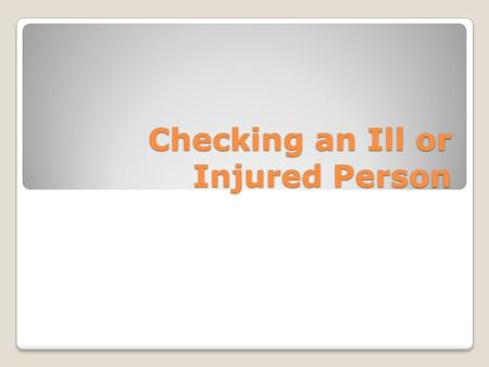 Checking an Ill or Injured Person. FIRST… Check the Scene Check the person for life-threatening conditions Tell the person not to move and get consent.