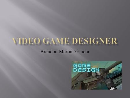Brandon Martin 5 th hour.  Video Game Designer Is one of the most popular, highly desired, though misunderstood jobs in this industry.  Game designers.